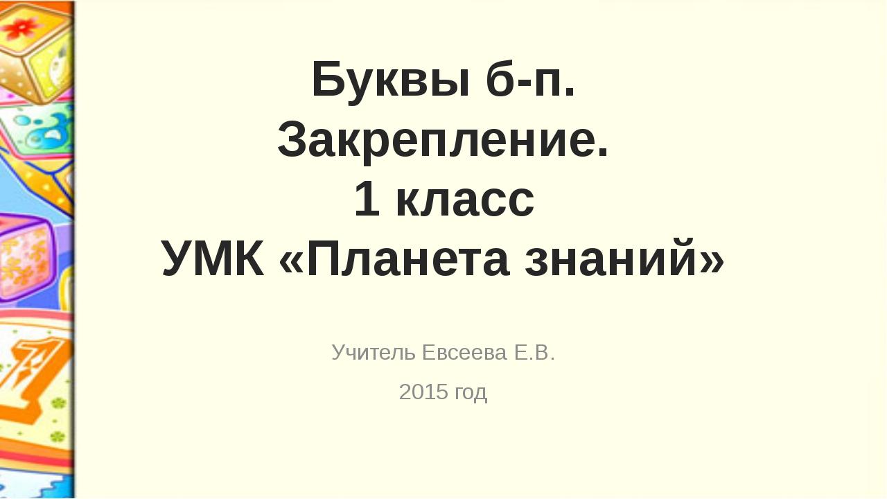 Буквы б-п. Закрепление. 1 класс УМК «Планета знаний» Учитель Евсеева Е.В. 201...
