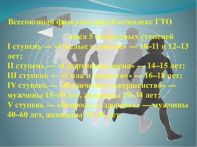 Всесоюзный физкультурный комплекс ГТО имел 5 возрастных ступеней I ступень—...