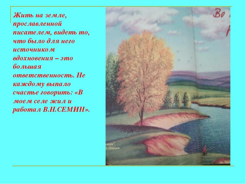 Жить на земле, прославленной писателем, видеть то, что было для него источник...