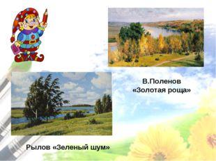 Рылов «Зеленый шум» В.Поленов «Золотая роща»