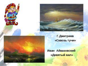 Иван Айвазовский «Девятый вал» Г.Дмитриев «Сквозь тучи»