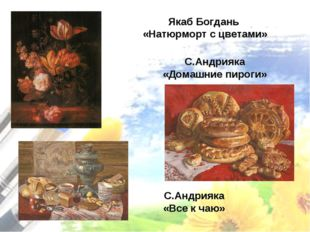 Якаб Богдань «Натюрморт с цветами» С.Андрияка «Домашние пироги» С.Андрияка «В