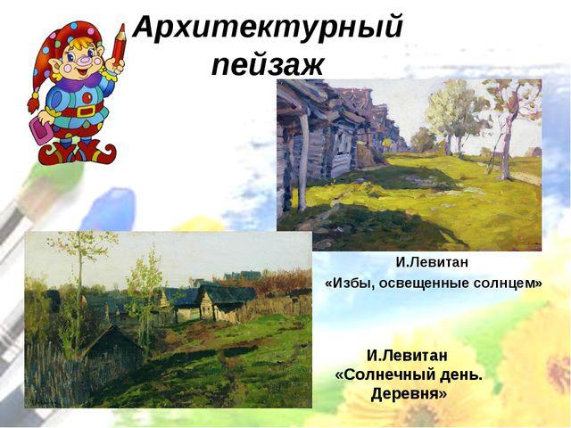 И.Левитан «Солнечный день. Деревня» И.Левитан «Избы, освещенные солнцем» Архи...