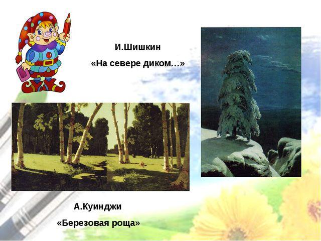 А.Куинджи «Березовая роща» И.Шишкин «На севере диком…»