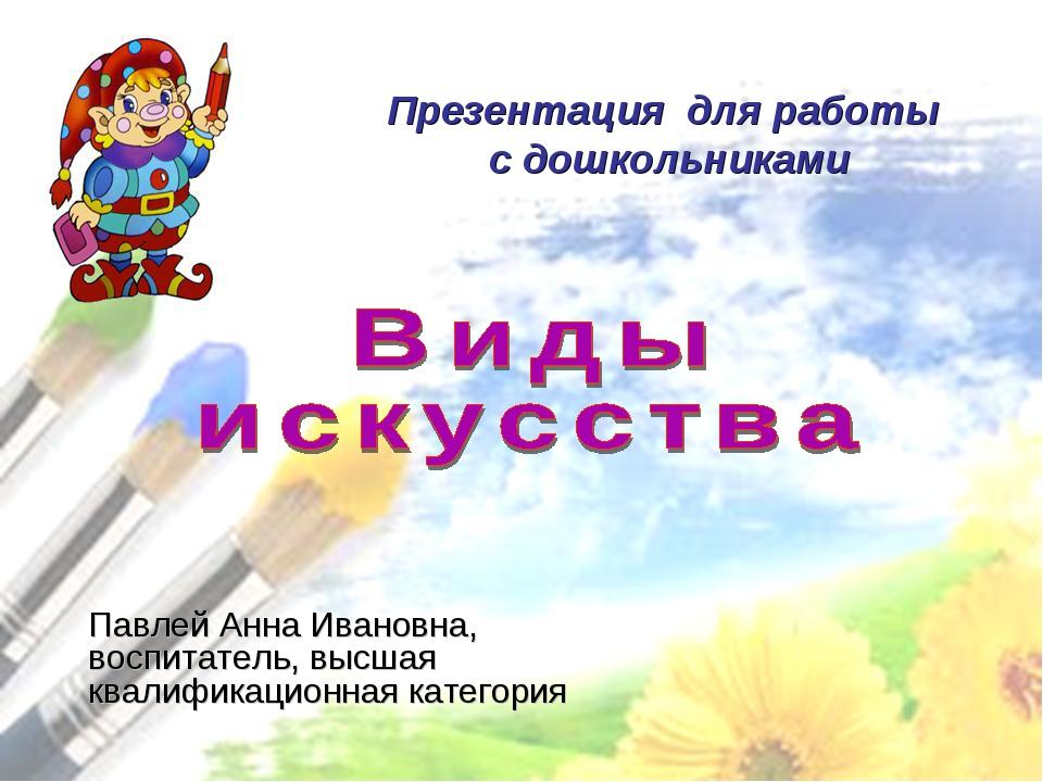 Презентация для работы с дошкольниками Павлей Анна Ивановна, воспитатель, выс...