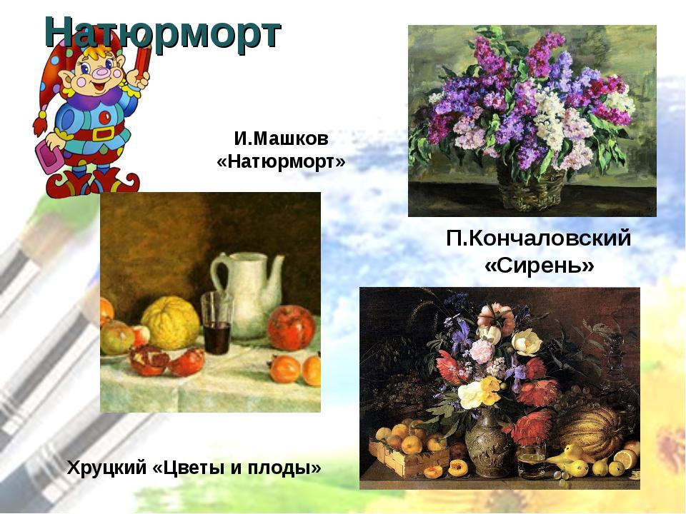 Натюрморт П.Кончаловский «Сирень» Хруцкий «Цветы и плоды» И.Машков «Натюрморт»