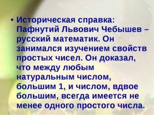 Историческая справка: Пафнутий Львович Чебышев – русский математик. Он занима