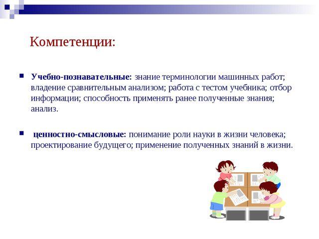 Компетенции: Учебно-познавательные: знание терминологии машинных работ; владе...