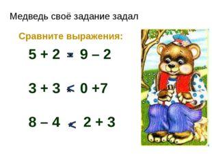 Медведь своё задание задал Сравните выражения: 5 + 2 9 – 2 3 + 3 0 +7 8 – 4 2