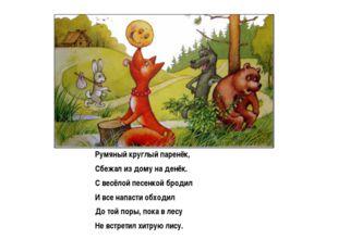 Румяный круглый паренёк, Сбежал из дому на денёк. С весёлой песенкой бродил И