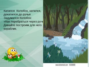 Катился Колобок, катился, докатился до ручья Задумался Колобок: «Как перебрат