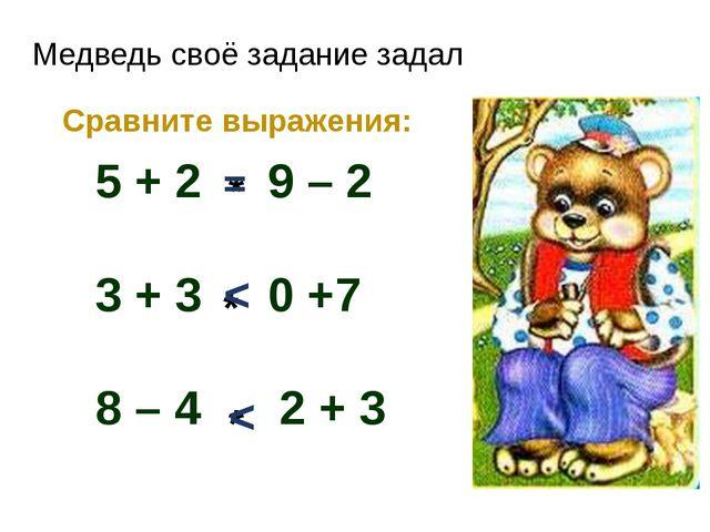 Медведь своё задание задал Сравните выражения: 5 + 2 9 – 2 3 + 3 0 +7 8 – 4 2...