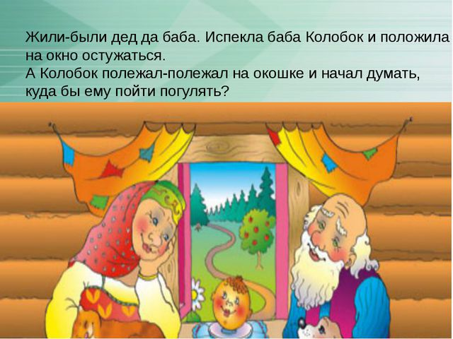 Жили-были дед да баба. Испекла баба Колобок и положила на окно остужаться. А...