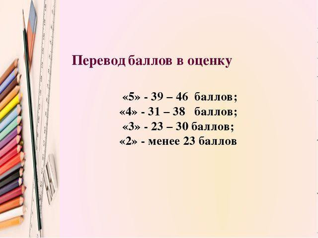 «5» - 39 – 46 баллов; «4» - 31 – 38 баллов; «3» - 23 – 30 баллов; «2» - мене...