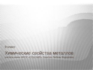 Химические свойства металлов учитель химии МКОУ «СОШ №85» Никитюк Любовь Федо