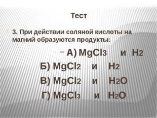 Тест 3. При действии соляной кислоты на магний образуются продукты: А) MgCl3