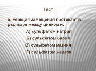 Тест 5. Реакция замещения протекает в растворе между цинком и: А) сульфатом н