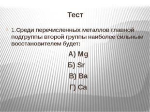 Тест 1.Среди перечисленных металлов главной подгруппы второй группы наиболее