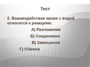 Тест 2. Взаимодействие калия с водой относится к реакциям: А) Разложения Б) С