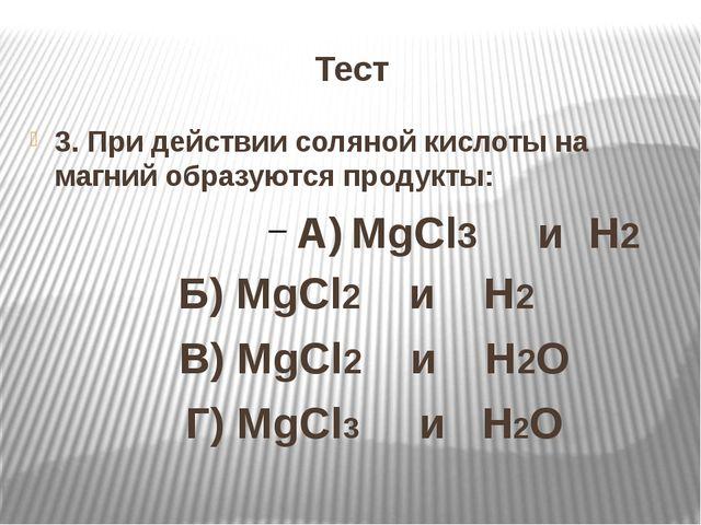 Тест 3. При действии соляной кислоты на магний образуются продукты: А) MgCl3...
