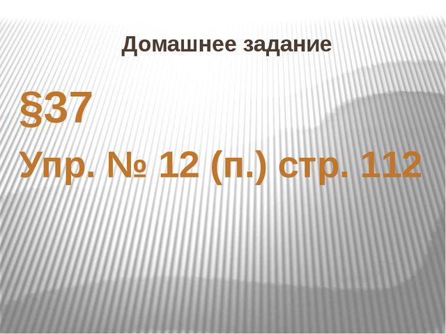 Домашнее задание §37 Упр. № 12 (п.) стр. 112
