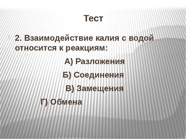 Тест 2. Взаимодействие калия с водой относится к реакциям: А) Разложения Б) С...
