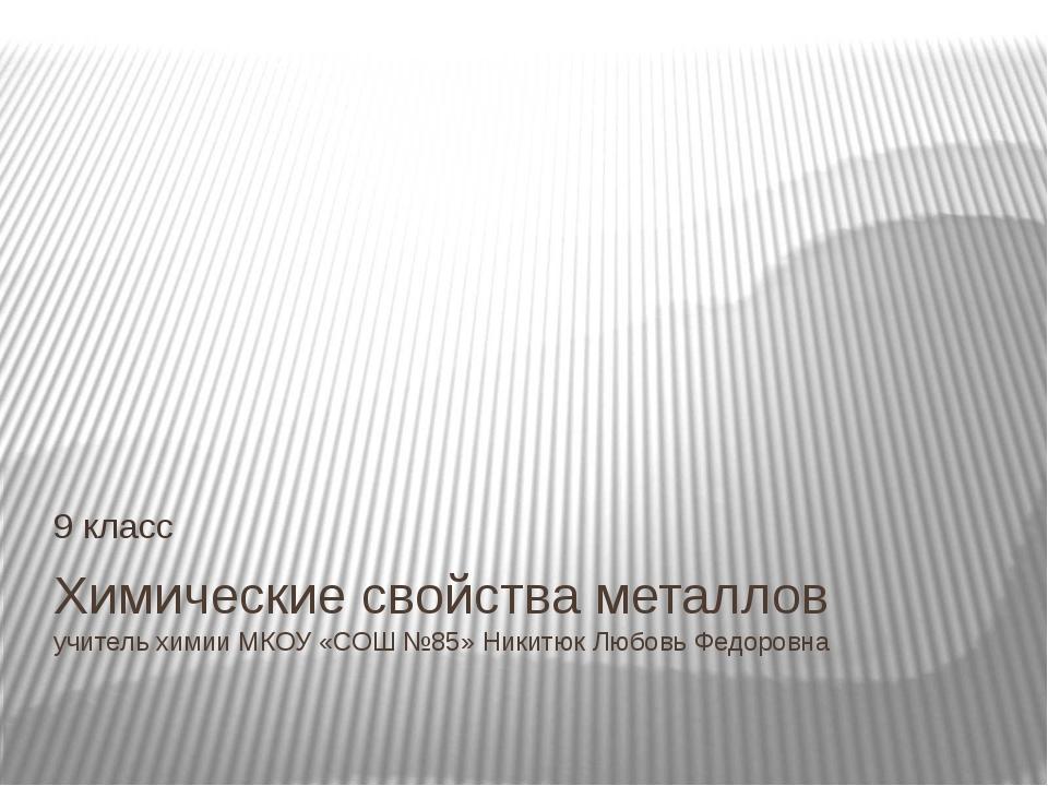 Химические свойства металлов учитель химии МКОУ «СОШ №85» Никитюк Любовь Федо...
