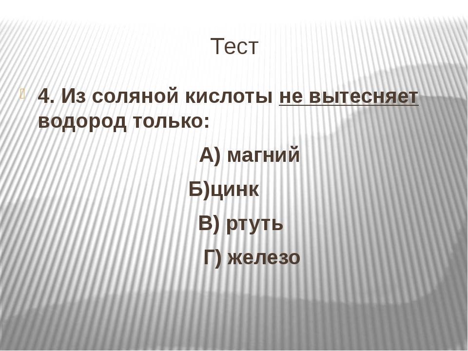 Тест 4. Из соляной кислоты не вытесняет водород только: А) магний Б)цинк В) р...