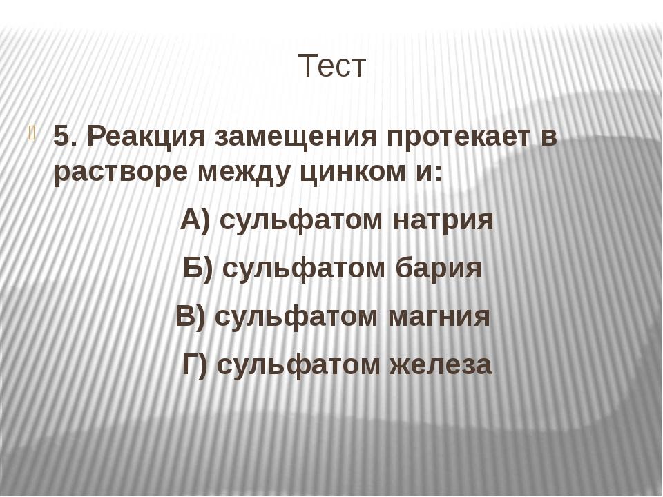 Тест 5. Реакция замещения протекает в растворе между цинком и: А) сульфатом н...