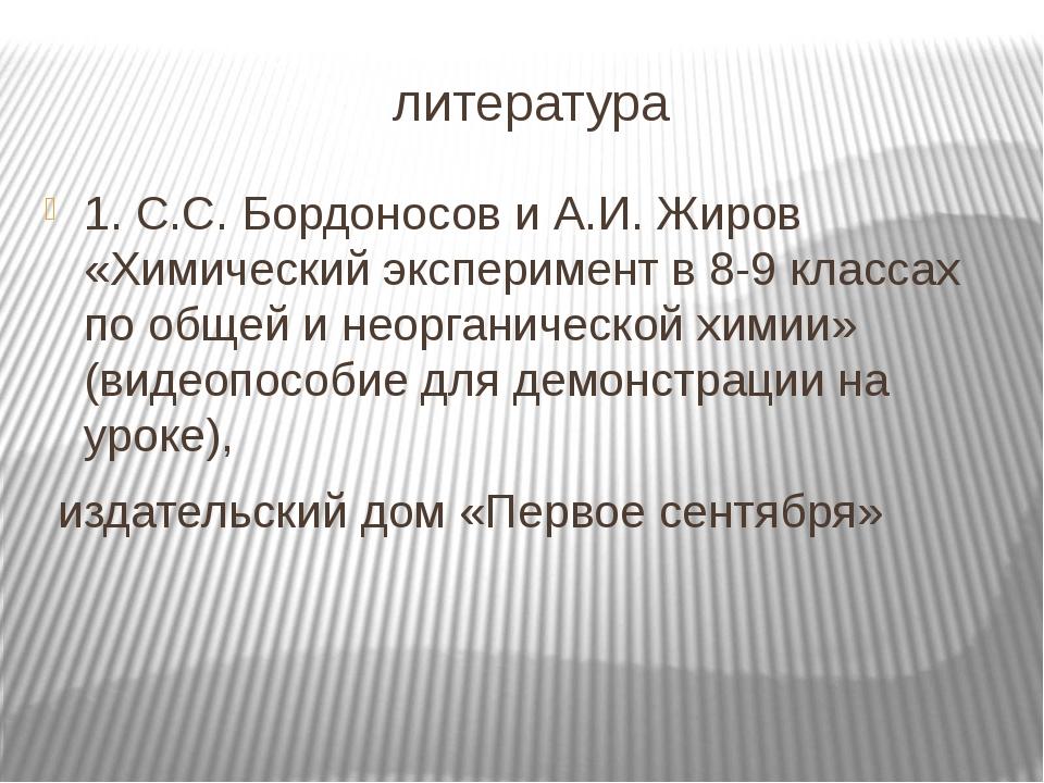 литература 1. С.С. Бордоносов и А.И. Жиров «Химический эксперимент в 8-9 клас...