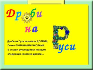 Др би на уси Дроби на Руси называли ДОЛЯМИ, Позже ЛОМАННЫМИ ЧИСЛАМИ. В старых