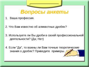 Вопросы анкеты Ваша профессия. 2. Что Вам известно об аликвотных дробях? 3.