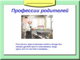 Профессии родителей Рассчитать приготовления любого блюда без знания дробей