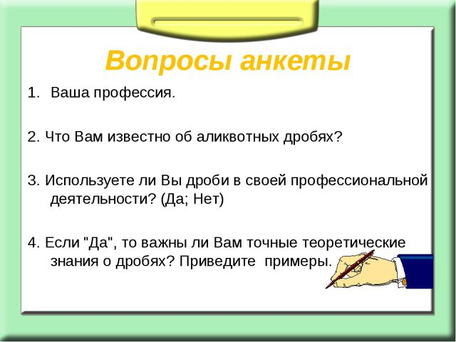 Вопросы анкеты Ваша профессия. 2. Что Вам известно об аликвотных дробях? 3....