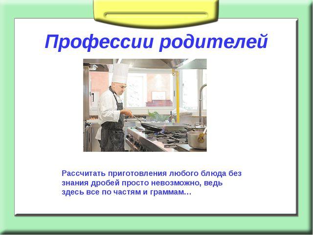 Профессии родителей Рассчитать приготовления любого блюда без знания дробей...