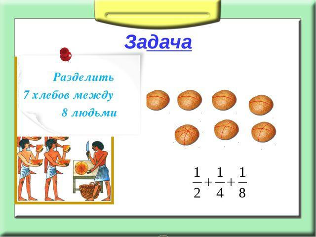 Задача Разделить 7 хлебов между 8 людьми