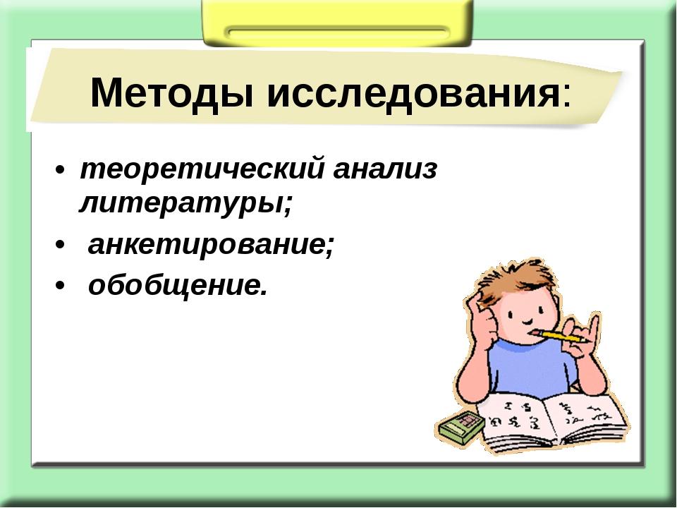 теоретический анализ литературы; анкетирование; обобщение. Методы исследования: