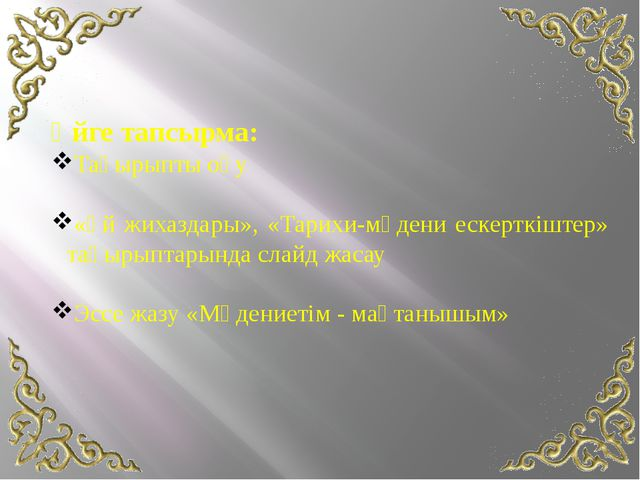 Үйге тапсырма: Тақырыпты оқу «Үй жихаздары», «Тарихи-мәдени ескерткіштер» тақ...