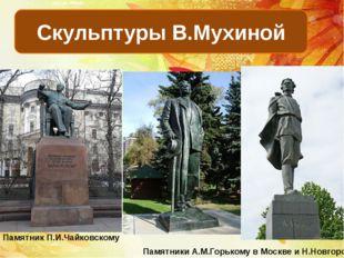 Скульптуры В.Мухиной Памятник П.И.Чайковскому Памятники А.М.Горькому в Москве