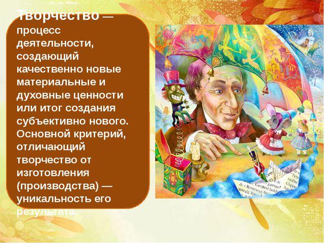 Творчество — процесс деятельности, создающий качественно новые материальные и...