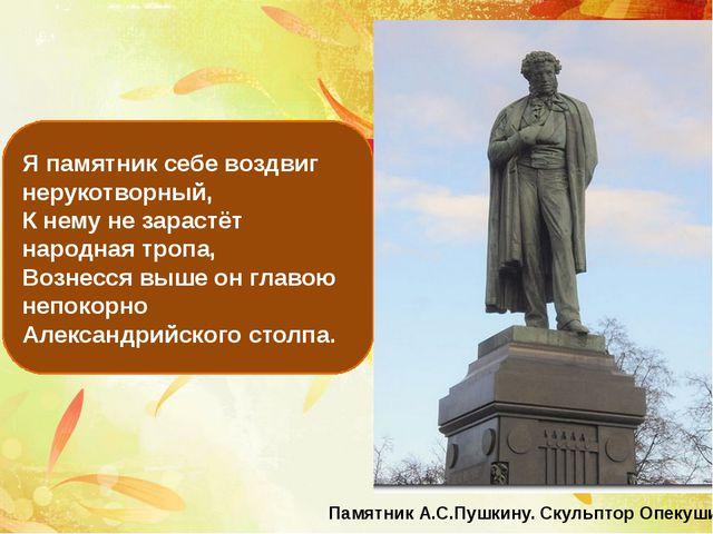 Я памятник себе воздвиг нерукотворный, К нему не зарастёт народная тропа, Воз...