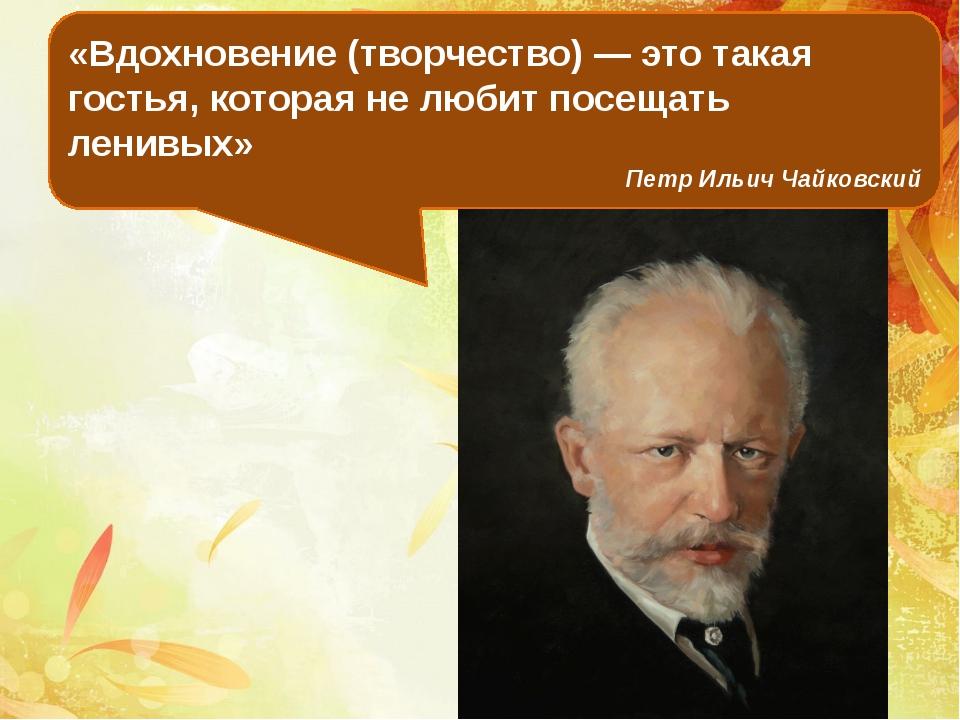 «Вдохновение (творчество) — это такая гостья, которая не любит посещать ленив...