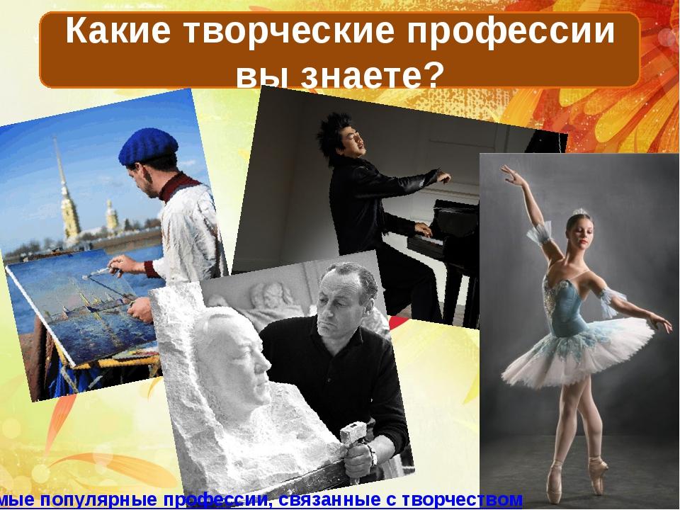 Какие творческие профессии вы знаете? Самые популярные профессии, связанные с...