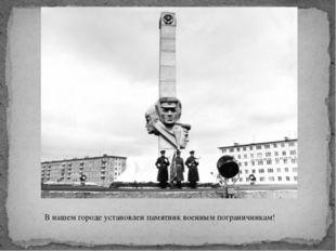 В нашем городе установлен памятник военным пограничникам!
