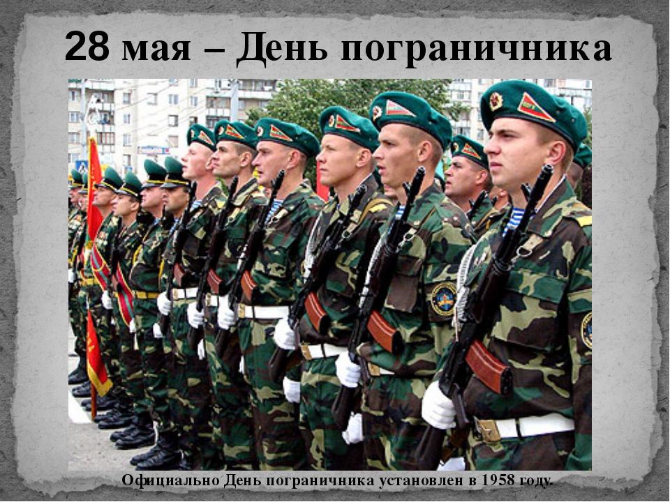 28 мая – День пограничника Официально День пограничника установлен в 1958 году.