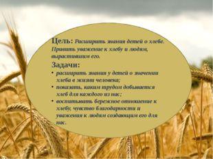 Цель:Расширить знания детей о хлебе. Привить уважение к хлебу и людям, вырас