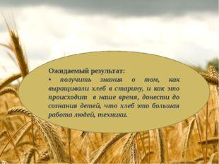 Ожидаемый результат: • получить знания о том, как выращивали хлеб в старину,