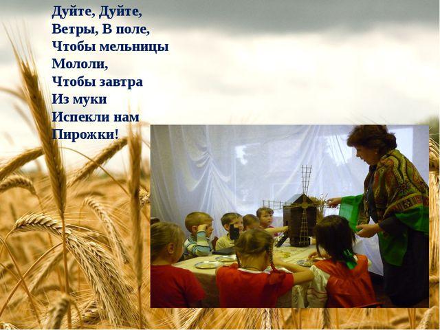 Дуйте, Дуйте, Ветры, В поле, Чтобы мельницы Мололи, Чтобы завтра Из муки Испе...