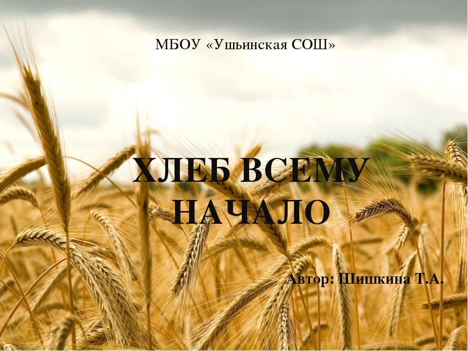 МБОУ «Ушьинская СОШ» ХЛЕБ ВСЕМУ НАЧАЛО Автор: Шишкина Т.А.