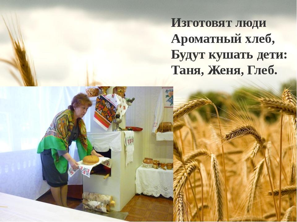 Изготовят люди Ароматный хлеб, Будут кушать дети: Таня, Женя, Глеб.